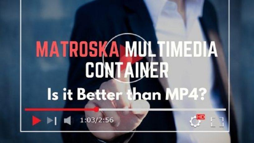 Matroska Multimedia Container Better than MP4?