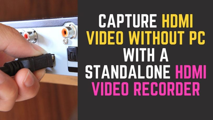 Capture HDMI Video Without PC with a Standalone HDMI Video Recorder